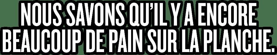 NOUS SAVONS QU'IL Y A ENCORE BEAUCOUP DE PAIN SUR LA PLANCHE.